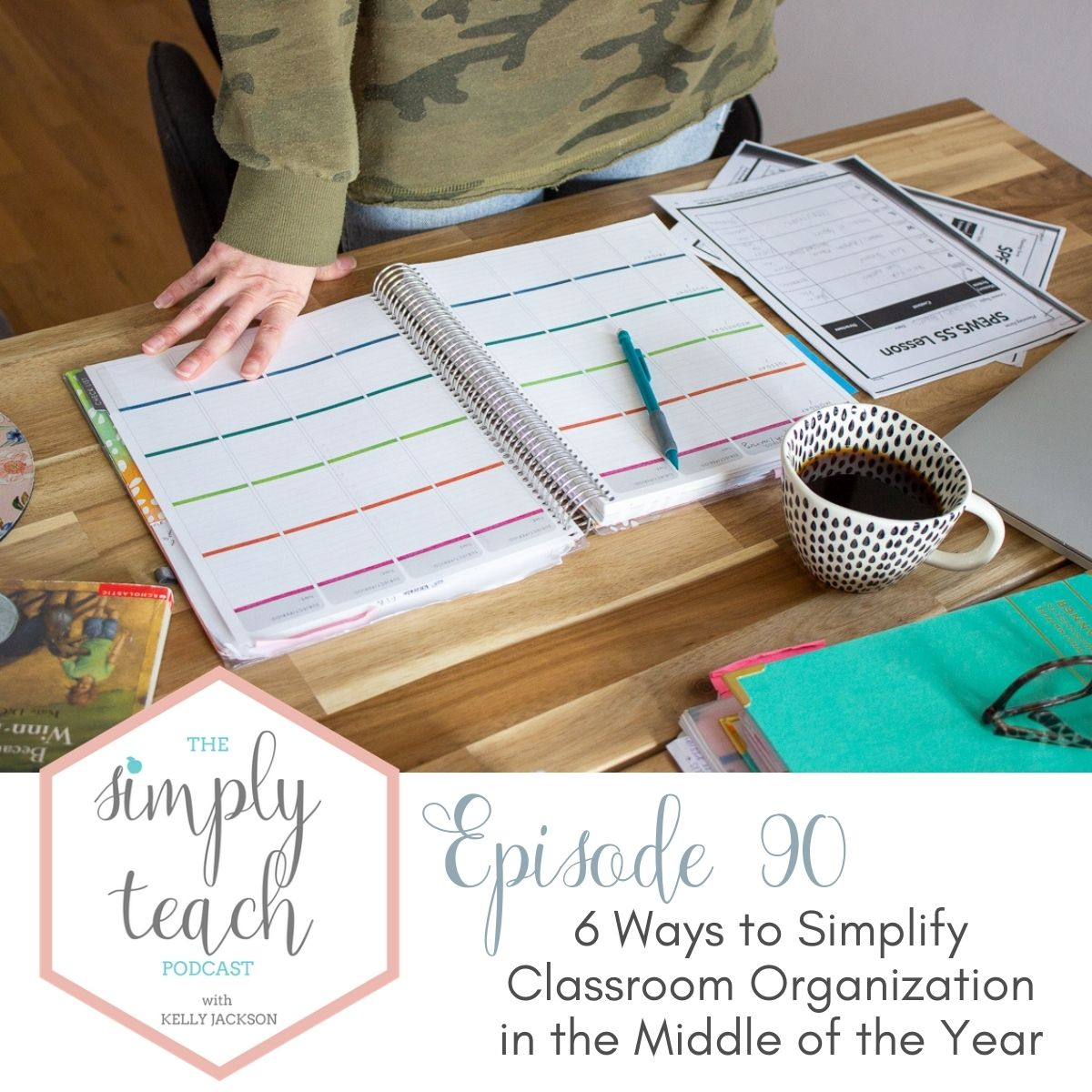 Teacher's desk with planner, coffee, papers, and pencils. Text overlay: Simply Teach Podcast Episode 90: 6 Ways to Simplify Classroom Organization in the Middle of the Year.