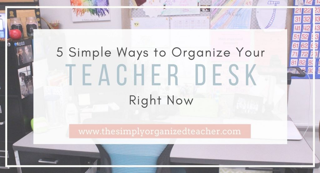 "Teacher desk with text overlay. "" 5 Simple Ways to Organize Your Teacher Desk Right Now"""