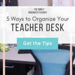 "Teacher desk with text overlay. "" 5 Simple Ways to Organize Your Teacher Desk Right Now"" Button: ""Get the Tips"""