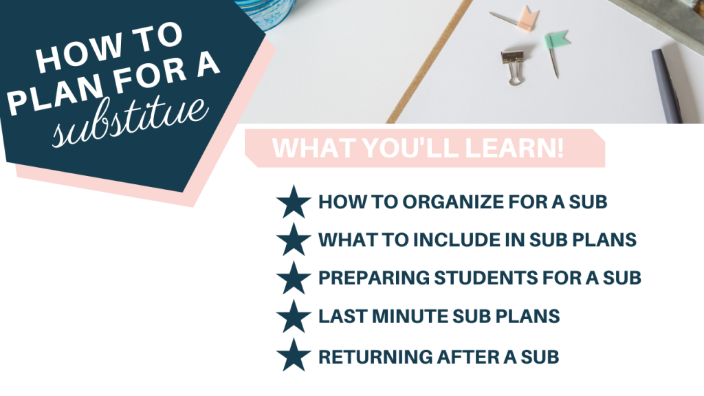 Text overlay: How to Plan for a Substitute. What You'll Learn 1. How to organize for a sub 2. What to include in sub plans 3. Preparing students for a sub 4. last minute sub plans 5. Returning after a sub