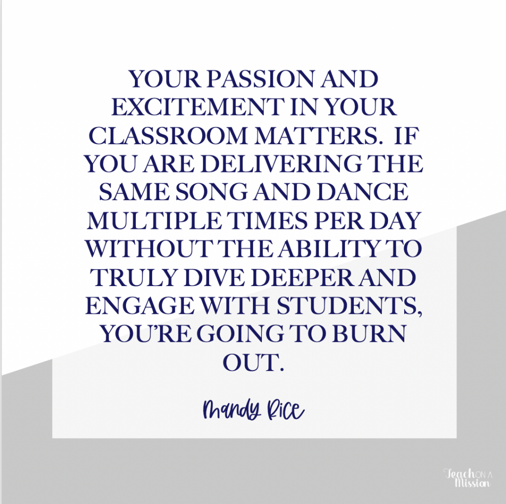 Text: Your passion and excitement in your classroom matters.  If you are delivering the same song and dance multiple times a day without the ability to truly dive deeper and engage with students, you're going to burn out.  Your passion and excitement is going to fade.