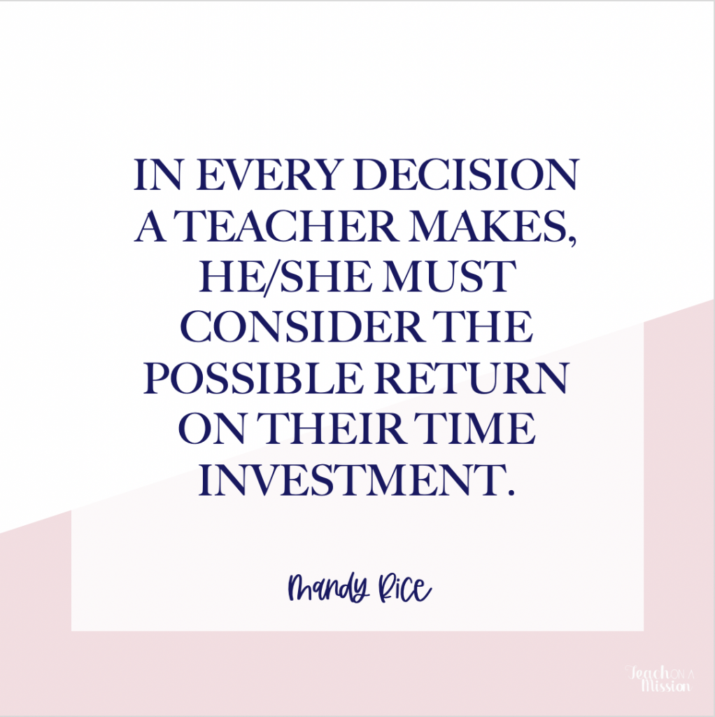 Text: In every decision a teacher makes, he/she must consider the possible return on their TIME investment.